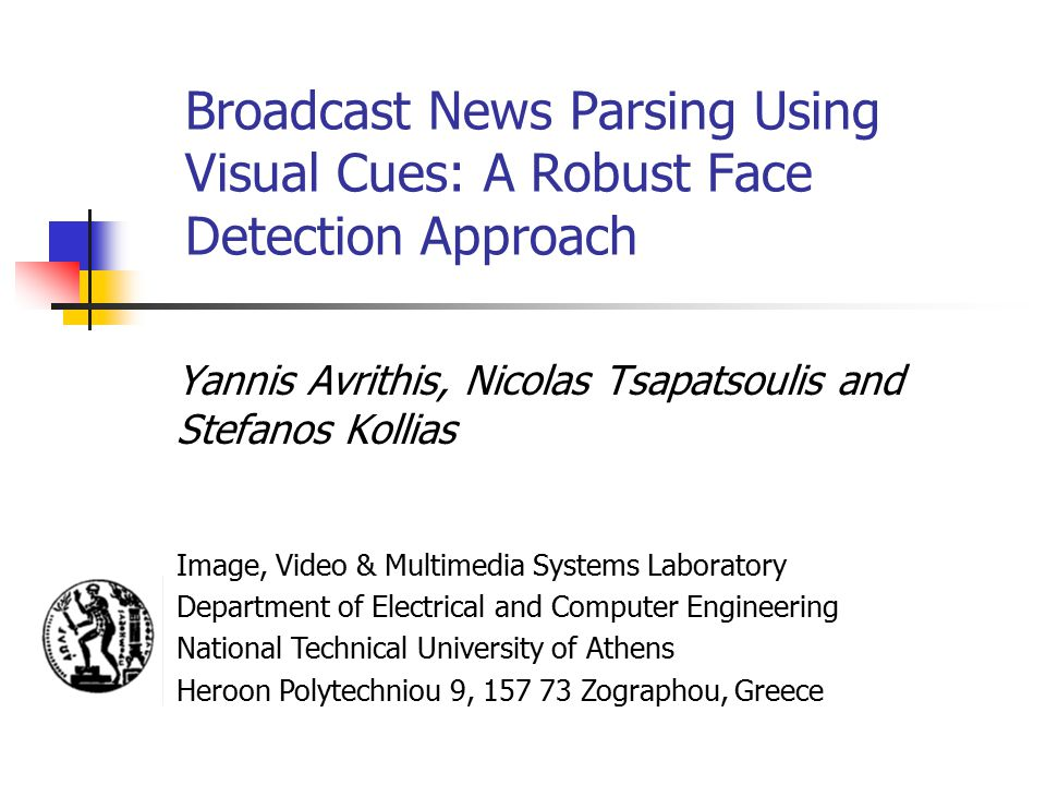 Broadcast News Parsing Using Visual Cues: A Robust Face Detection Approach Yannis Avrithis, Nicolas Tsapatsoulis and Stefanos Kollias Image, Video & Multimedia Systems Laboratory Department of Electrical and Computer Engineering National Technical University of Athens Heroon Polytechniou 9, Zographou, Greece