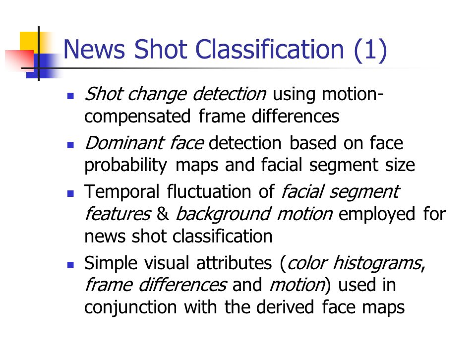 News Shot Classification (1) Shot change detection using motion- compensated frame differences Dominant face detection based on face probability maps and facial segment size Temporal fluctuation of facial segment features & background motion employed for news shot classification Simple visual attributes (color histograms, frame differences and motion) used in conjunction with the derived face maps