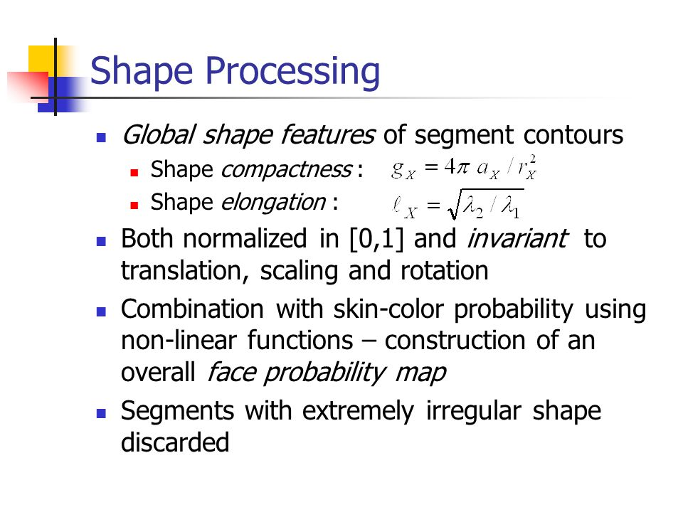 Shape Processing Global shape features of segment contours Shape compactness : Shape elongation : Both normalized in [0,1] and invariant to translation, scaling and rotation Combination with skin-color probability using non-linear functions – construction of an overall face probability map Segments with extremely irregular shape discarded