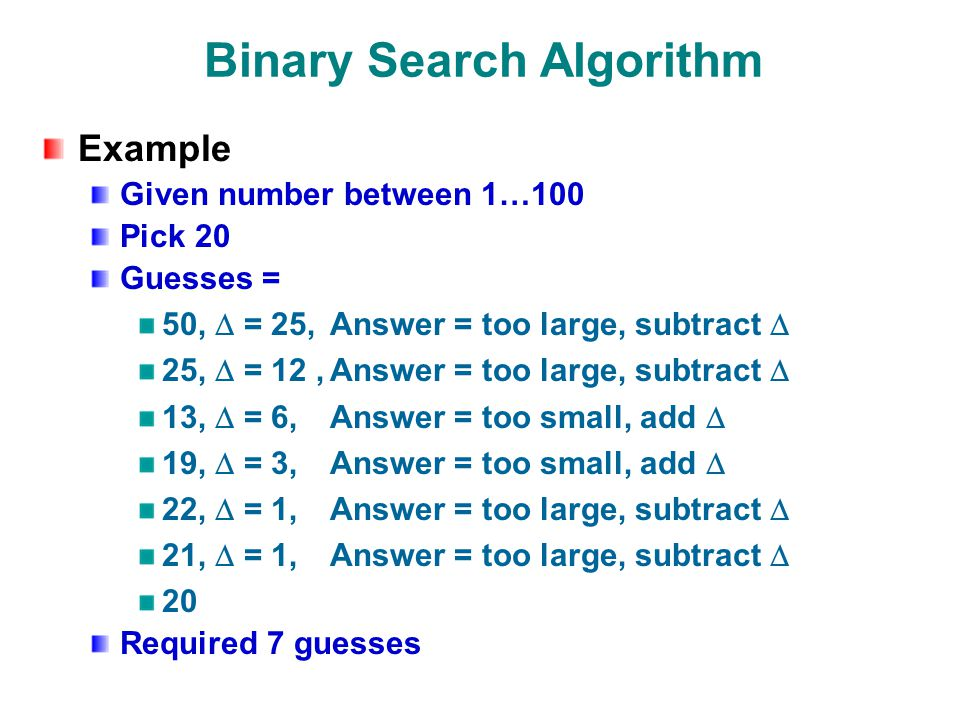 Binary Search Algorithm Example Given number between 1…100 Pick 20 Guesses = 50,  = 25,Answer = too large, subtract  25,  = 12,Answer = too large, subtract  13,  = 6,Answer = too small, add  19,  = 3,Answer = too small, add  22,  = 1,Answer = too large, subtract  21,  = 1,Answer = too large, subtract  20 Required 7 guesses
