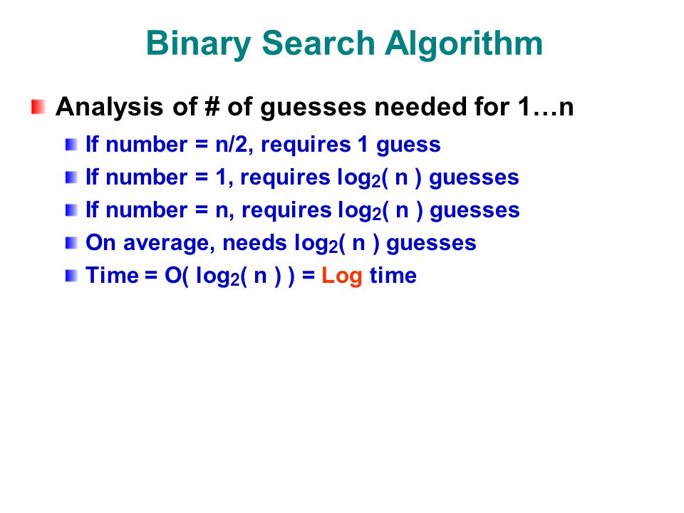 Binary Search Algorithm Analysis of # of guesses needed for 1…n If number = n/2, requires 1 guess If number = 1, requires log 2 ( n ) guesses If number = n, requires log 2 ( n ) guesses On average, needs log 2 ( n ) guesses Time = O( log 2 ( n ) ) = Log time