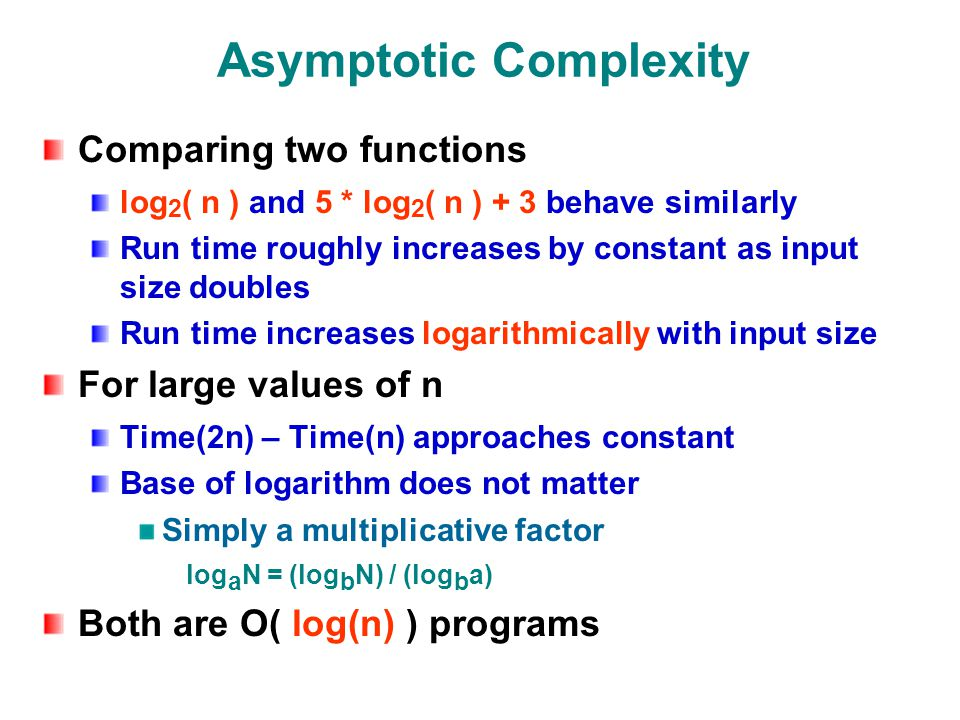 Asymptotic Complexity Comparing two functions log 2 ( n ) and 5 * log 2 ( n ) + 3 behave similarly Run time roughly increases by constant as input size doubles Run time increases logarithmically with input size For large values of n Time(2n) – Time(n) approaches constant Base of logarithm does not matter Simply a multiplicative factor log a N = (log b N) / (log b a) Both are O( log(n) ) programs