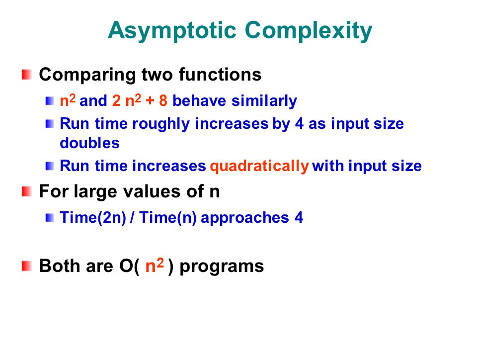 Asymptotic Complexity Comparing two functions n 2 and 2 n behave similarly Run time roughly increases by 4 as input size doubles Run time increases quadratically with input size For large values of n Time(2n) / Time(n) approaches 4 Both are O( n 2 ) programs