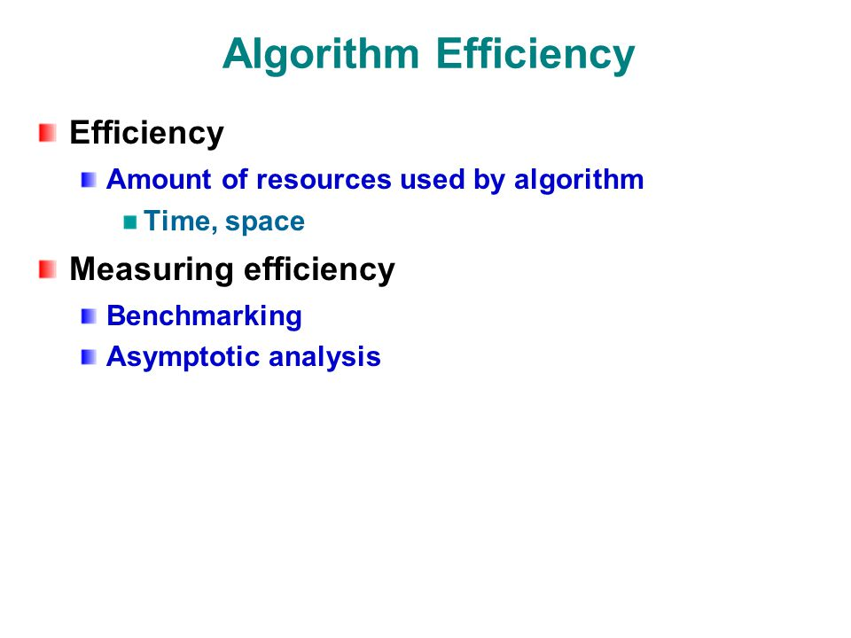 Algorithm Efficiency Efficiency Amount of resources used by algorithm Time, space Measuring efficiency Benchmarking Asymptotic analysis