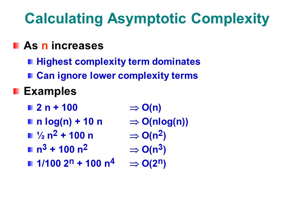 Calculating Asymptotic Complexity As n increases Highest complexity term dominates Can ignore lower complexity terms Examples 2 n  O(n) n log(n) + 10 n  O(nlog(n)) ½ n n  O(n 2 ) n n 2  O(n 3 ) 1/100 2 n n 4  O(2 n )