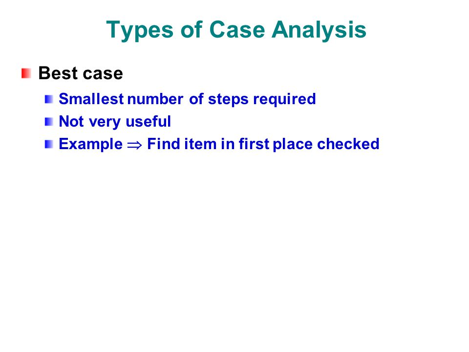 Types of Case Analysis Best case Smallest number of steps required Not very useful Example  Find item in first place checked
