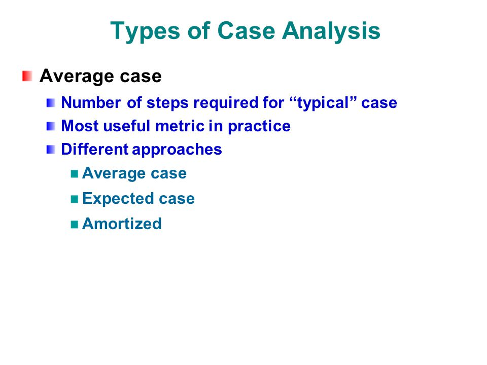 Types of Case Analysis Average case Number of steps required for typical case Most useful metric in practice Different approaches Average case Expected case Amortized