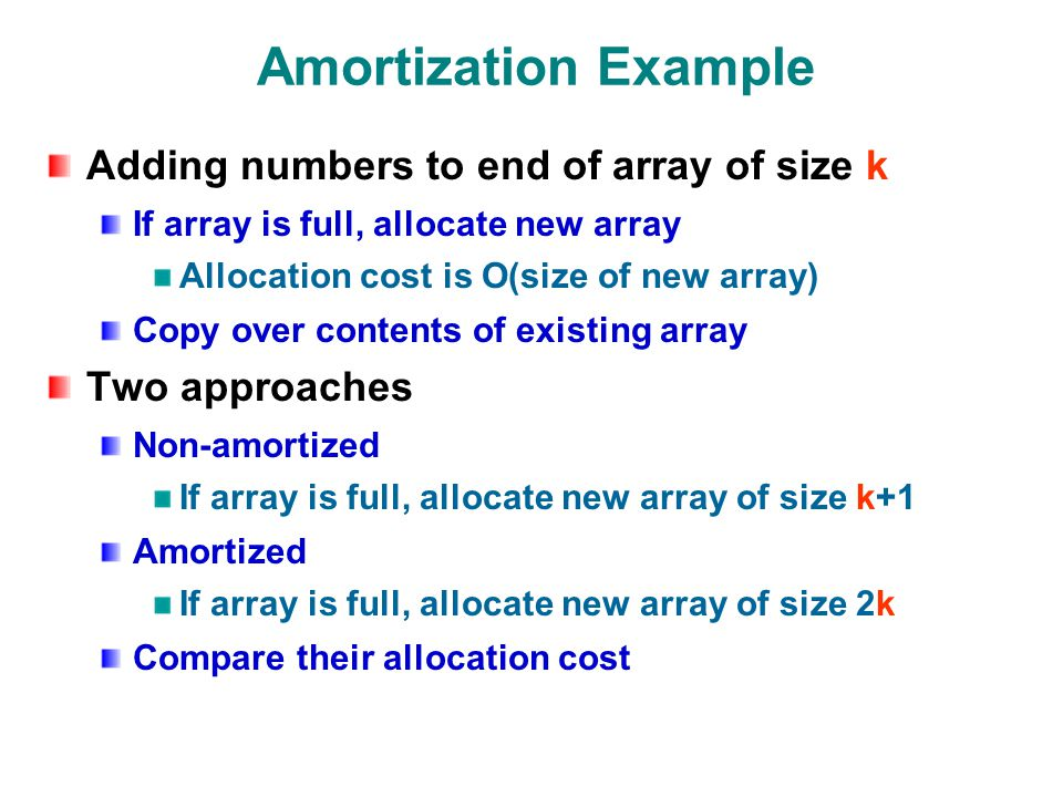 Amortization Example Adding numbers to end of array of size k If array is full, allocate new array Allocation cost is O(size of new array) Copy over contents of existing array Two approaches Non-amortized If array is full, allocate new array of size k+1 Amortized If array is full, allocate new array of size 2k Compare their allocation cost