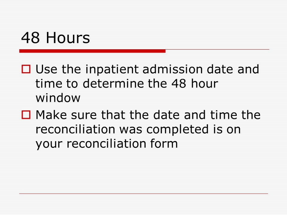 48 Hours  Use the inpatient admission date and time to determine the 48 hour window  Make sure that the date and time the reconciliation was completed is on your reconciliation form