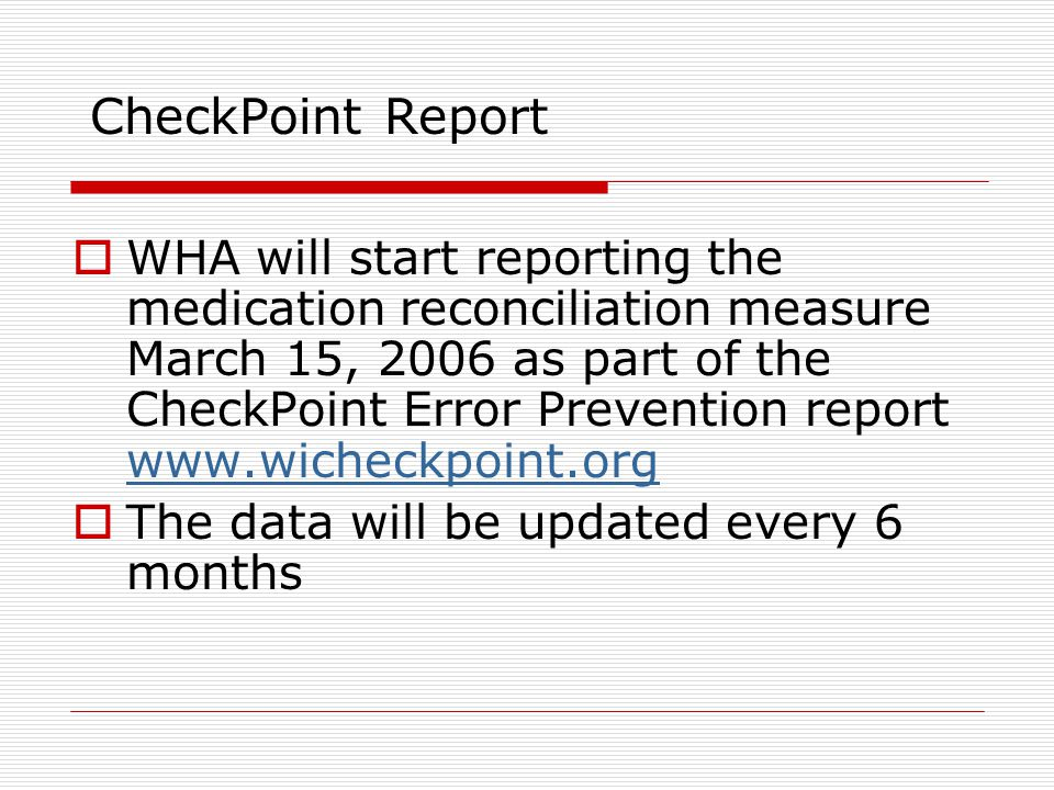 CheckPoint Report  WHA will start reporting the medication reconciliation measure March 15, 2006 as part of the CheckPoint Error Prevention report      The data will be updated every 6 months