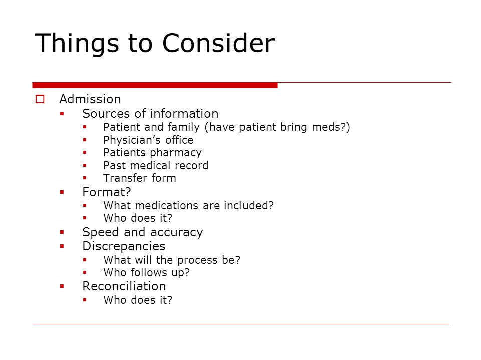 Things to Consider  Admission  Sources of information  Patient and family (have patient bring meds )  Physician's office  Patients pharmacy  Past medical record  Transfer form  Format.