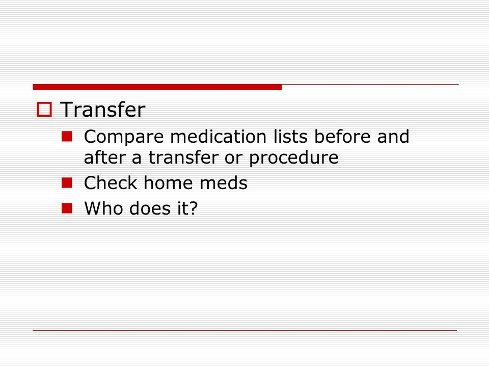  Transfer Compare medication lists before and after a transfer or procedure Check home meds Who does it