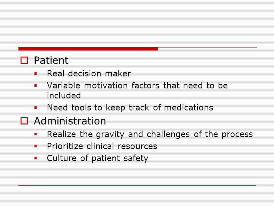  Patient  Real decision maker  Variable motivation factors that need to be included  Need tools to keep track of medications  Administration  Realize the gravity and challenges of the process  Prioritize clinical resources  Culture of patient safety