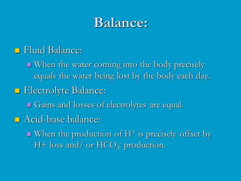 Balance: Fluid Balance: Fluid Balance: When the water coming into the body precisely equals the water being lost by the body each day.