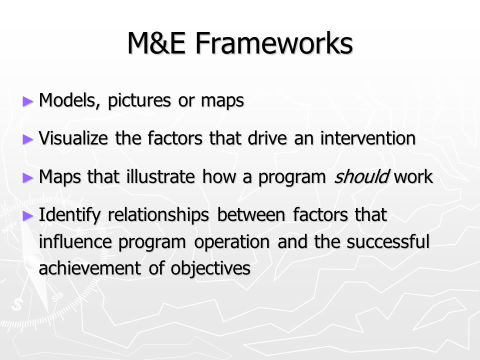 M&E Frameworks ► Models, pictures or maps ► Visualize the factors that drive an intervention ► Maps that illustrate how a program should work ► Identify relationships between factors that influence program operation and the successful achievement of objectives