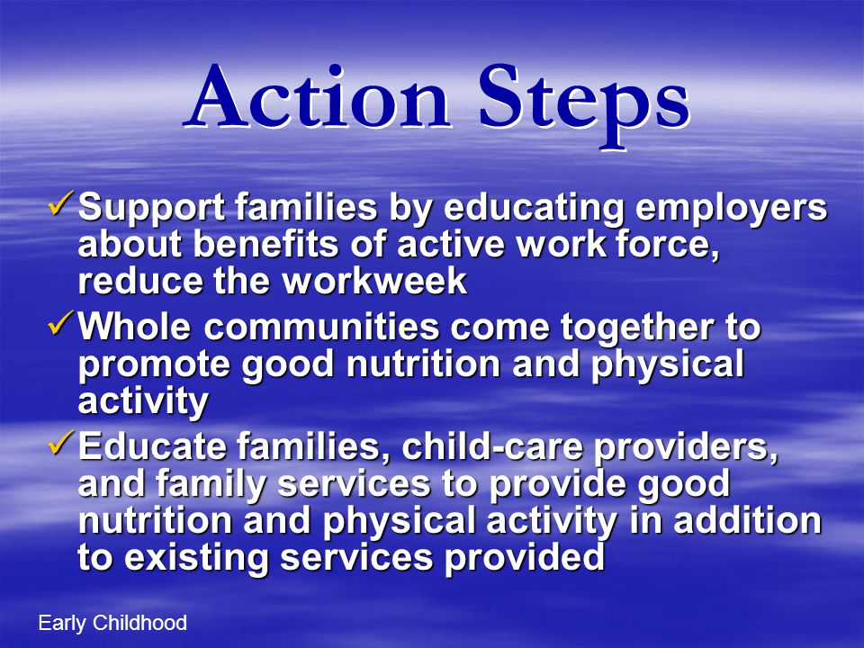Action Steps Support families by educating employers about benefits of active work force, reduce the workweek Support families by educating employers about benefits of active work force, reduce the workweek Whole communities come together to promote good nutrition and physical activity Whole communities come together to promote good nutrition and physical activity Educate families, child-care providers, and family services to provide good nutrition and physical activity in addition to existing services provided Educate families, child-care providers, and family services to provide good nutrition and physical activity in addition to existing services provided Early Childhood
