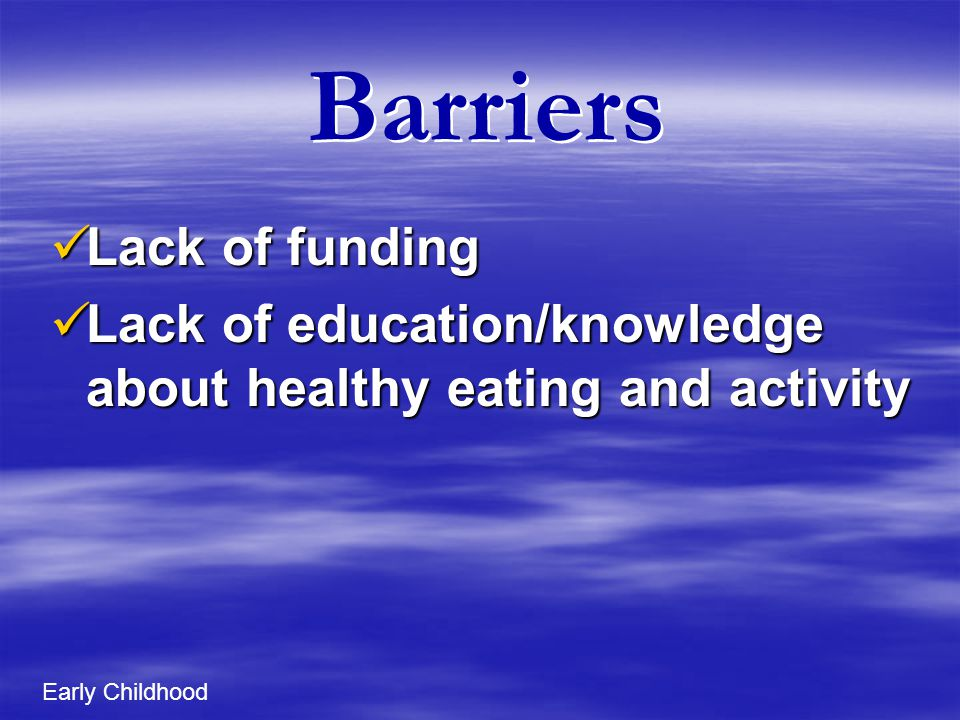Barriers Lack of funding Lack of funding Lack of education/knowledge about healthy eating and activity Lack of education/knowledge about healthy eating and activity Early Childhood