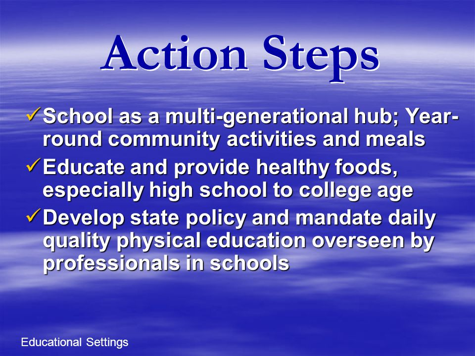 Action Steps School as a multi-generational hub; Year- round community activities and meals School as a multi-generational hub; Year- round community activities and meals Educate and provide healthy foods, especially high school to college age Educate and provide healthy foods, especially high school to college age Develop state policy and mandate daily quality physical education overseen by professionals in schools Develop state policy and mandate daily quality physical education overseen by professionals in schools Educational Settings