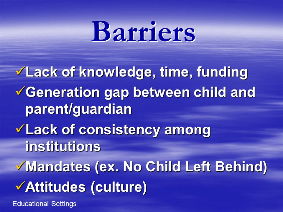 Barriers Lack of knowledge, time, funding Lack of knowledge, time, funding Generation gap between child and parent/guardian Generation gap between child and parent/guardian Lack of consistency among institutions Lack of consistency among institutions Mandates (ex.