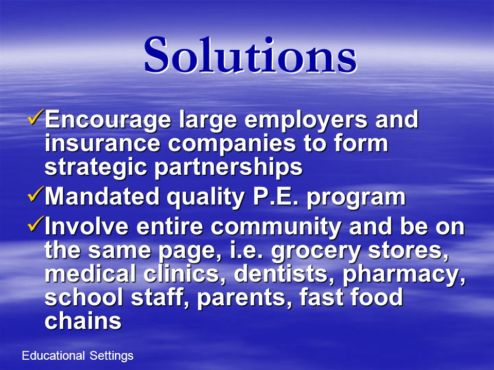 Solutions Encourage large employers and insurance companies to form strategic partnerships Encourage large employers and insurance companies to form strategic partnerships Mandated quality P.E.