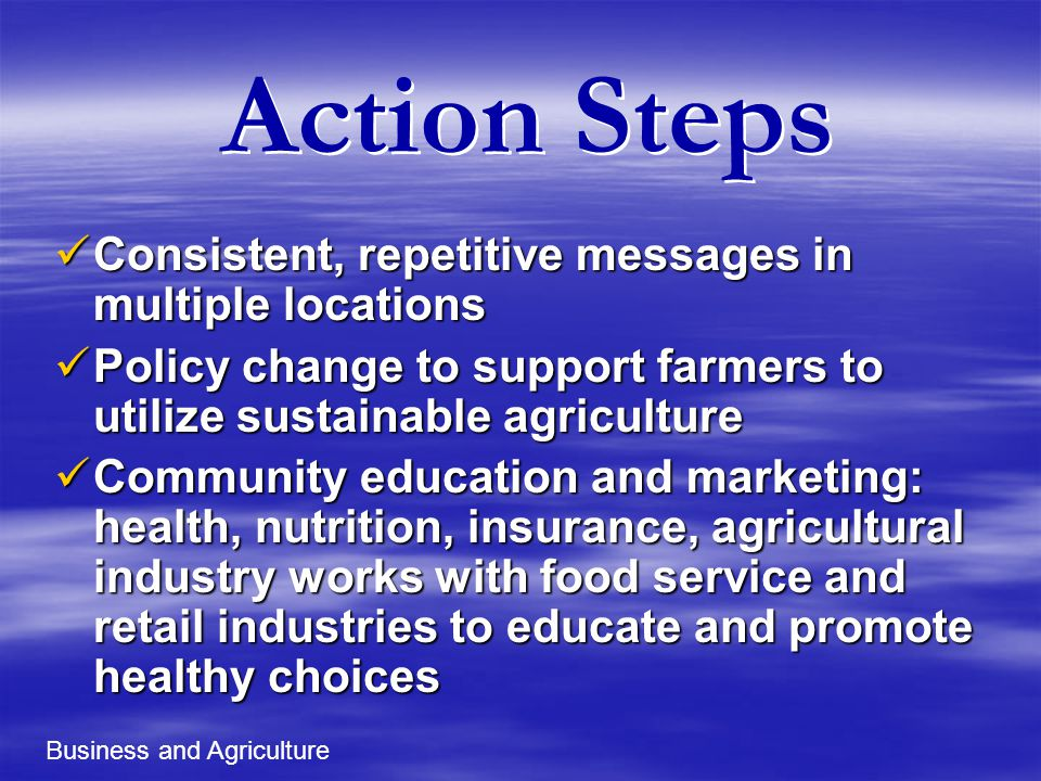 Action Steps Consistent, repetitive messages in multiple locations Consistent, repetitive messages in multiple locations Policy change to support farmers to utilize sustainable agriculture Policy change to support farmers to utilize sustainable agriculture Community education and marketing: health, nutrition, insurance, agricultural industry works with food service and retail industries to educate and promote healthy choices Community education and marketing: health, nutrition, insurance, agricultural industry works with food service and retail industries to educate and promote healthy choices Business and Agriculture