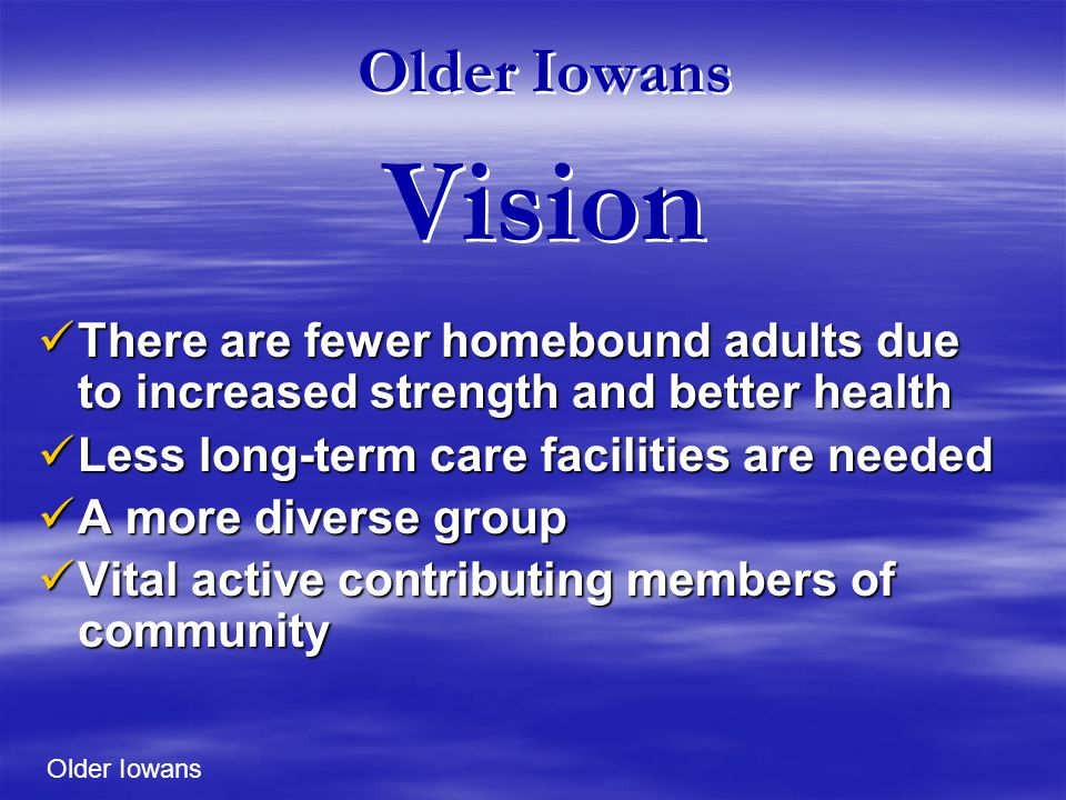 Older Iowans Vision There are fewer homebound adults due to increased strength and better health There are fewer homebound adults due to increased strength and better health Less long-term care facilities are needed Less long-term care facilities are needed A more diverse group A more diverse group Vital active contributing members of community Vital active contributing members of community Older Iowans
