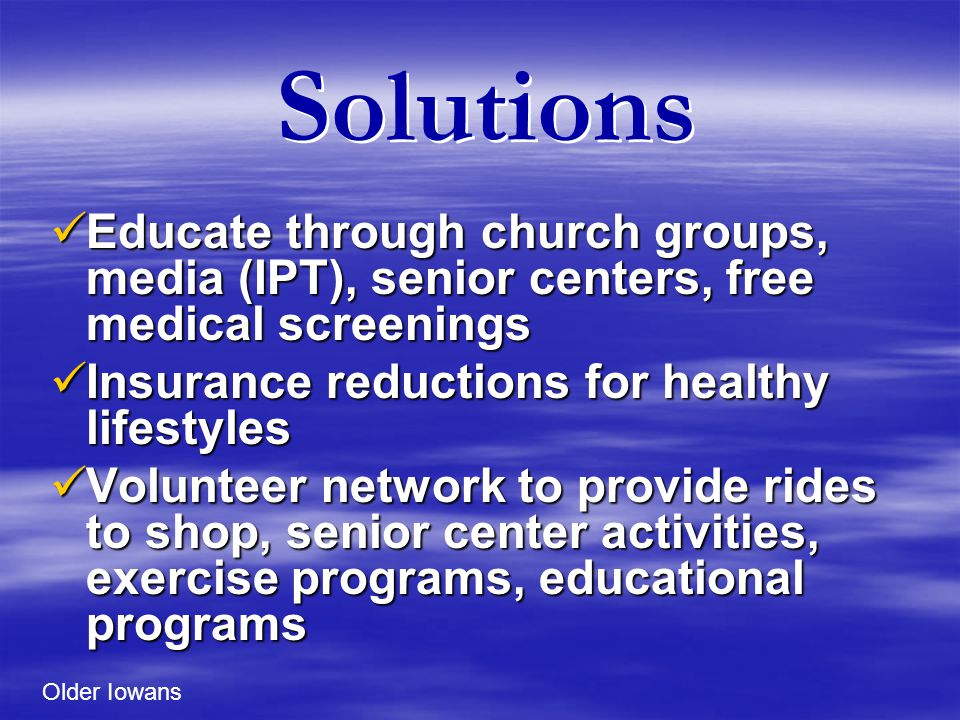 Solutions Educate through church groups, media (IPT), senior centers, free medical screenings Educate through church groups, media (IPT), senior centers, free medical screenings Insurance reductions for healthy lifestyles Insurance reductions for healthy lifestyles Volunteer network to provide rides to shop, senior center activities, exercise programs, educational programs Volunteer network to provide rides to shop, senior center activities, exercise programs, educational programs Older Iowans