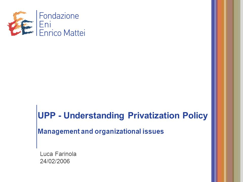 UPP - Understanding Privatization Policy Management and organizational issues Luca Farinola 24/02/2006