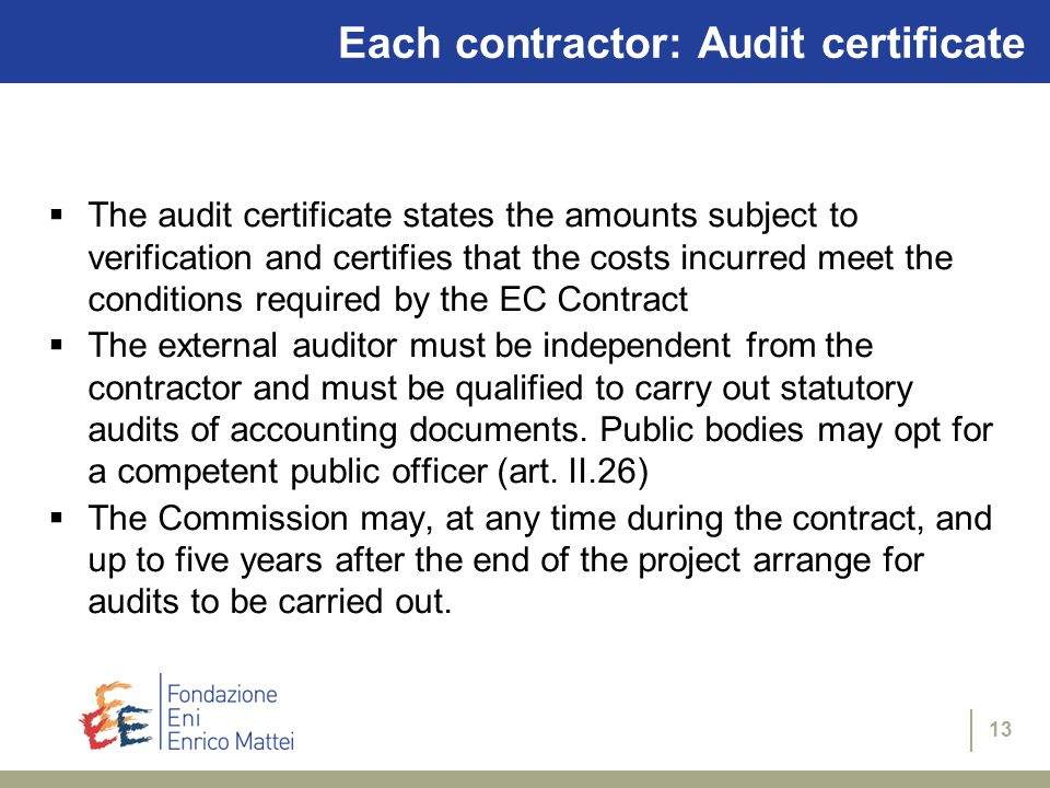 13 Each contractor: Audit certificate  The audit certificate states the amounts subject to verification and certifies that the costs incurred meet the conditions required by the EC Contract  The external auditor must be independent from the contractor and must be qualified to carry out statutory audits of accounting documents.
