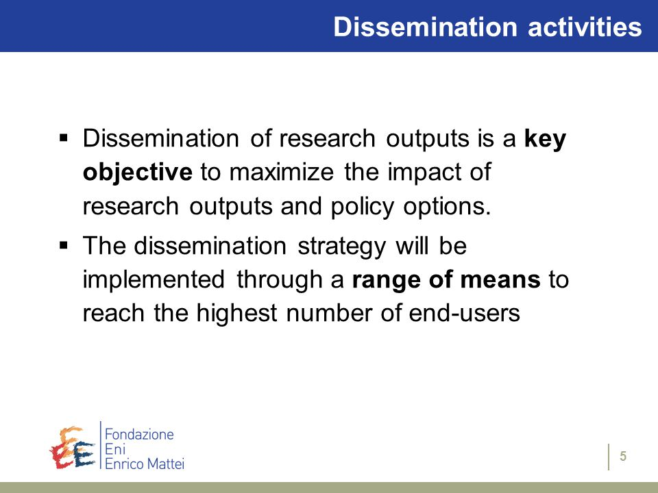 5 Dissemination activities  Dissemination of research outputs is a key objective to maximize the impact of research outputs and policy options.