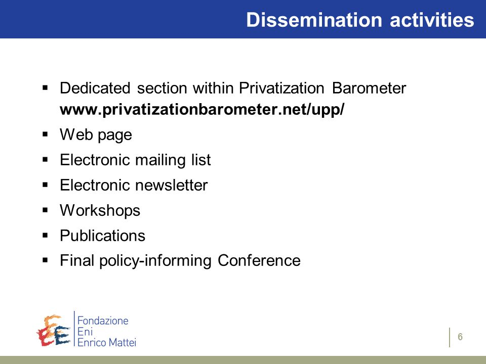 6 Dissemination activities  Dedicated section within Privatization Barometer    Web page  Electronic mailing list  Electronic newsletter  Workshops  Publications  Final policy-informing Conference