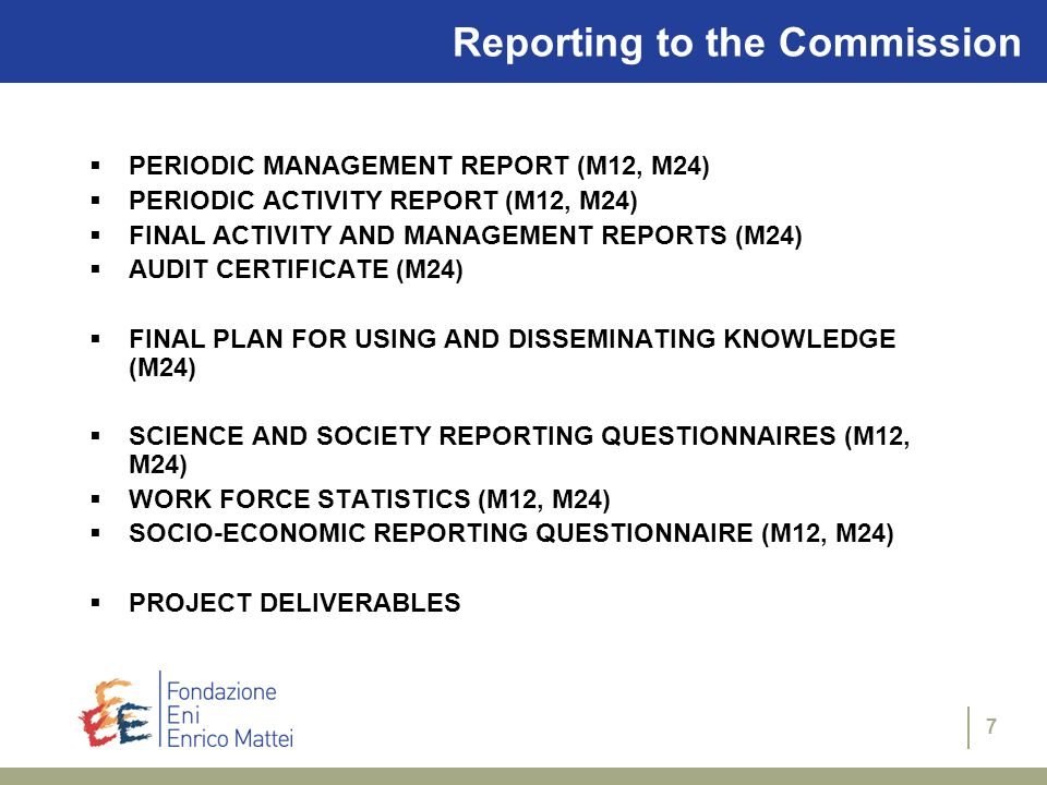 7 Reporting to the Commission  PERIODIC MANAGEMENT REPORT (M12, M24)  PERIODIC ACTIVITY REPORT (M12, M24)  FINAL ACTIVITY AND MANAGEMENT REPORTS (M24)  AUDIT CERTIFICATE (M24)  FINAL PLAN FOR USING AND DISSEMINATING KNOWLEDGE (M24)  SCIENCE AND SOCIETY REPORTING QUESTIONNAIRES (M12, M24)  WORK FORCE STATISTICS (M12, M24)  SOCIO-ECONOMIC REPORTING QUESTIONNAIRE (M12, M24)  PROJECT DELIVERABLES