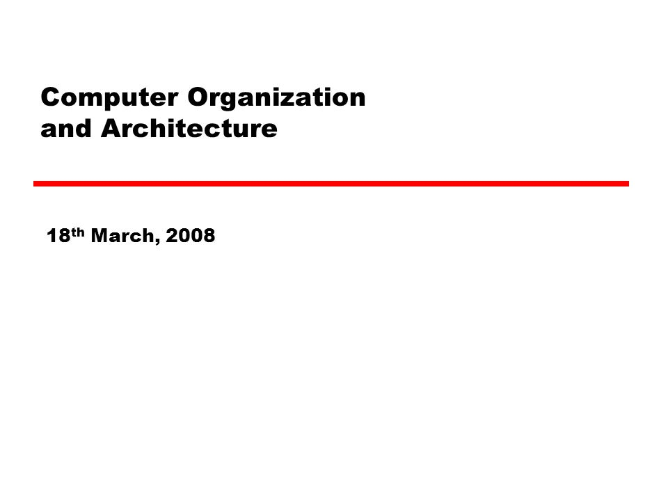 Computer Organization and Architecture 18 th March, 2008