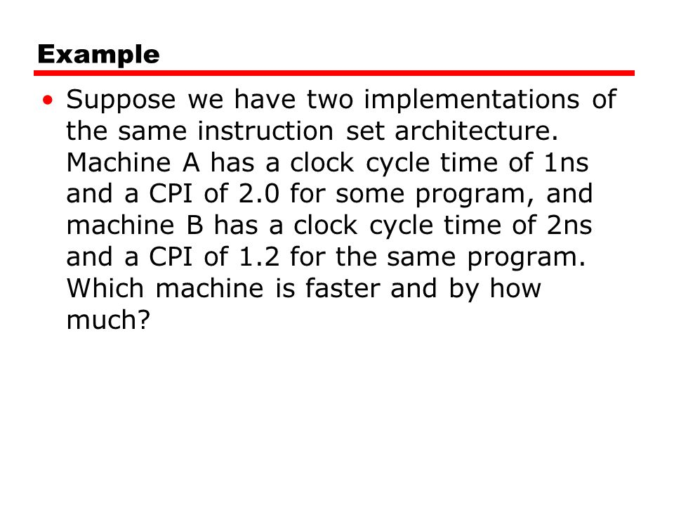 Example Suppose we have two implementations of the same instruction set architecture.