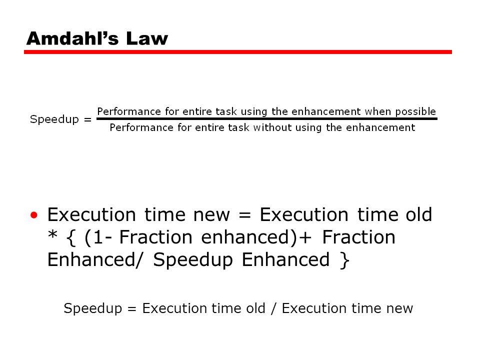 Amdahl's Law Execution time new = Execution time old * { (1- Fraction enhanced)+ Fraction Enhanced/ Speedup Enhanced } Speedup = Execution time old / Execution time new