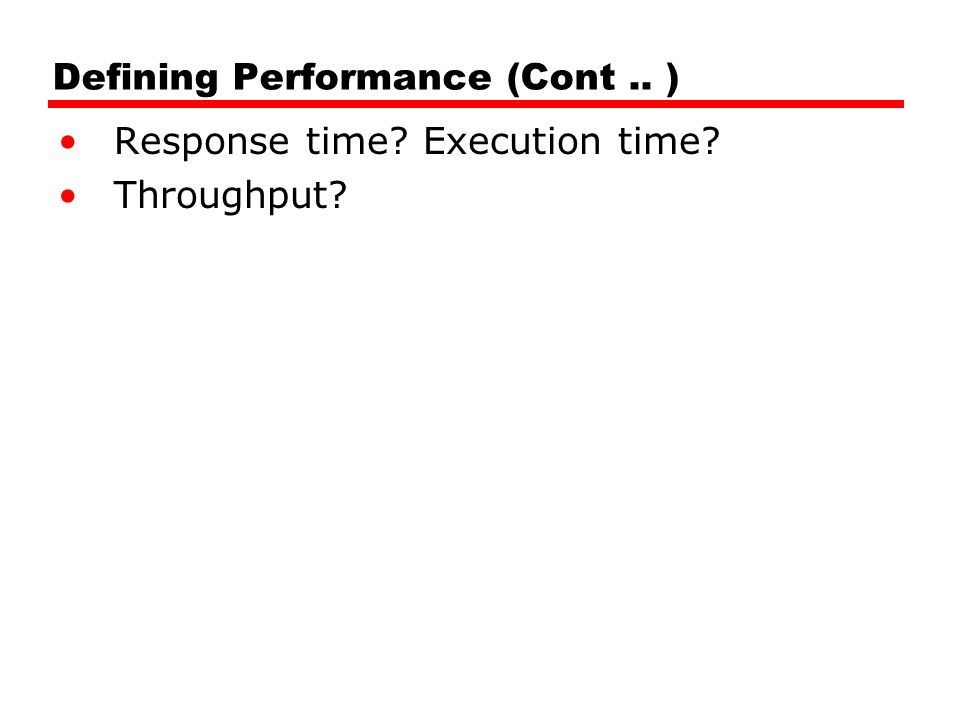 Defining Performance (Cont.. ) Response time Execution time Throughput