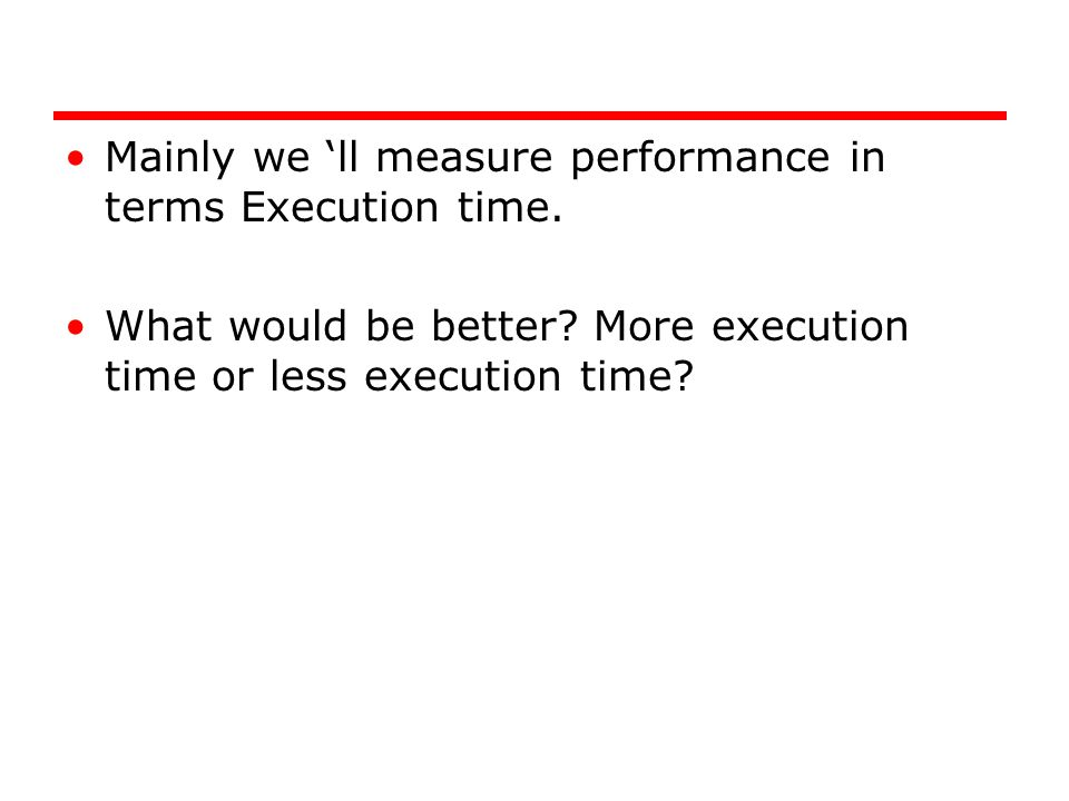 Mainly we 'll measure performance in terms Execution time.