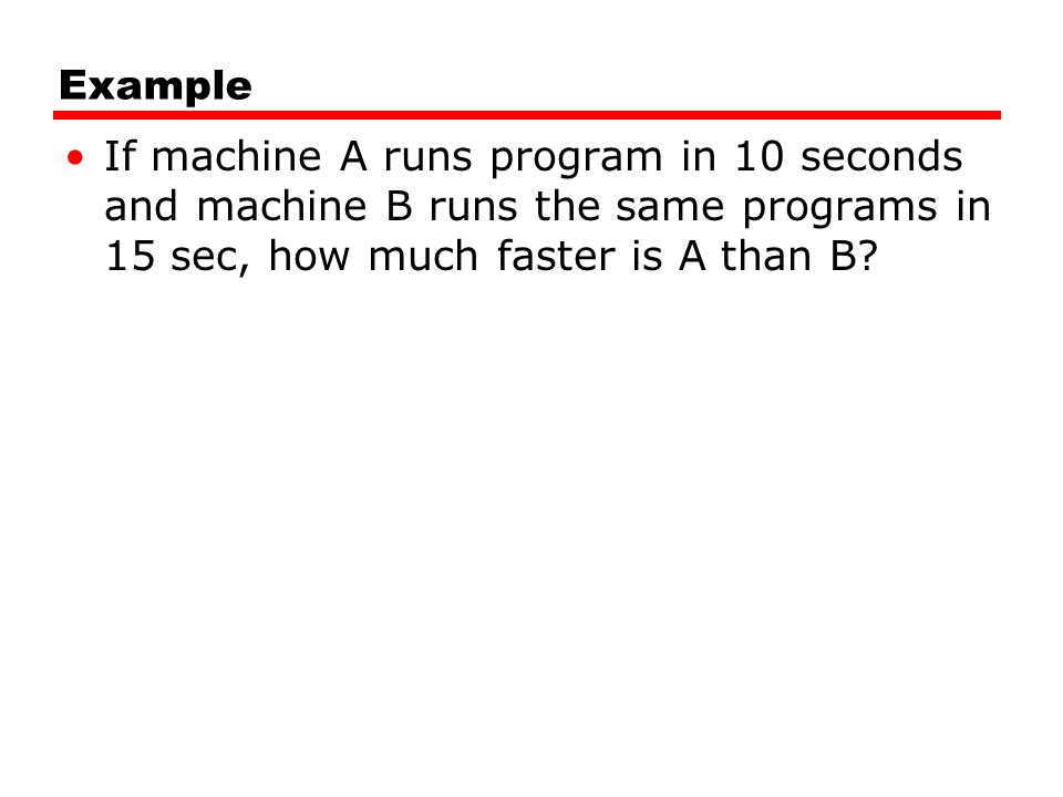 Example If machine A runs program in 10 seconds and machine B runs the same programs in 15 sec, how much faster is A than B