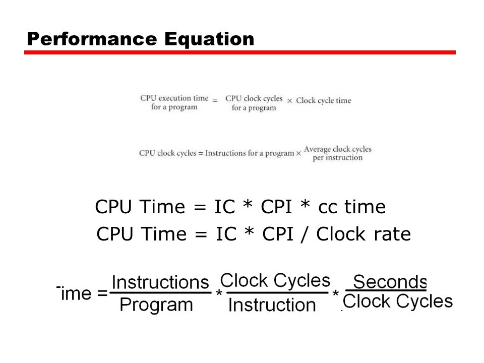 Performance Equation CPU Time = IC * CPI * cc time CPU Time = IC * CPI / Clock rate
