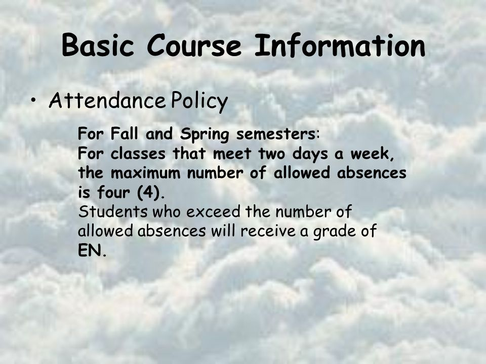 Basic Course Information Attendance Policy For Fall and Spring semesters: For classes that meet two days a week, the maximum number of allowed absences is four (4).