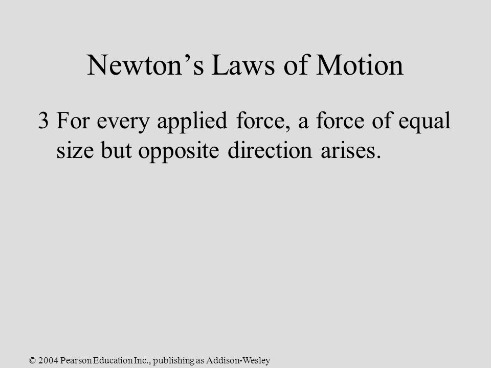© 2004 Pearson Education Inc., publishing as Addison-Wesley Newton's Laws of Motion 3For every applied force, a force of equal size but opposite direction arises.