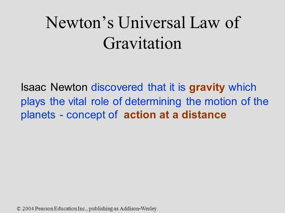 © 2004 Pearson Education Inc., publishing as Addison-Wesley Newton's Universal Law of Gravitation Isaac Newton discovered that it is gravity which plays the vital role of determining the motion of the planets - concept of action at a distance