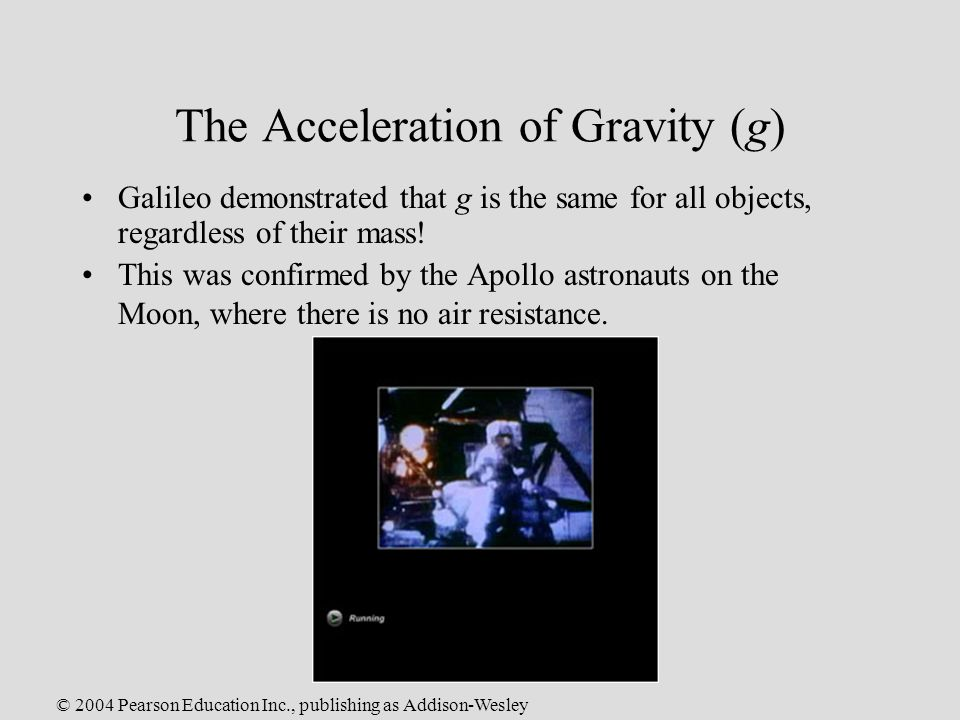 © 2004 Pearson Education Inc., publishing as Addison-Wesley The Acceleration of Gravity (g) Galileo demonstrated that g is the same for all objects, regardless of their mass.