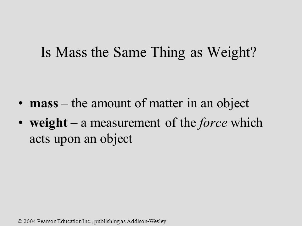 © 2004 Pearson Education Inc., publishing as Addison-Wesley Is Mass the Same Thing as Weight.