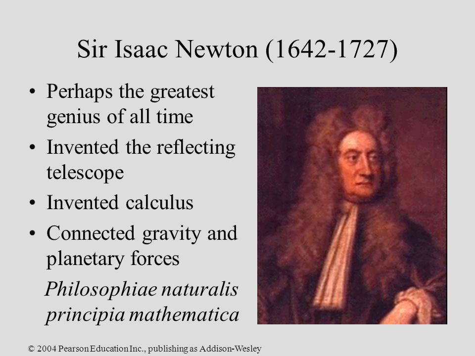 © 2004 Pearson Education Inc., publishing as Addison-Wesley Sir Isaac Newton ( ) Perhaps the greatest genius of all time Invented the reflecting telescope Invented calculus Connected gravity and planetary forces Philosophiae naturalis principia mathematica