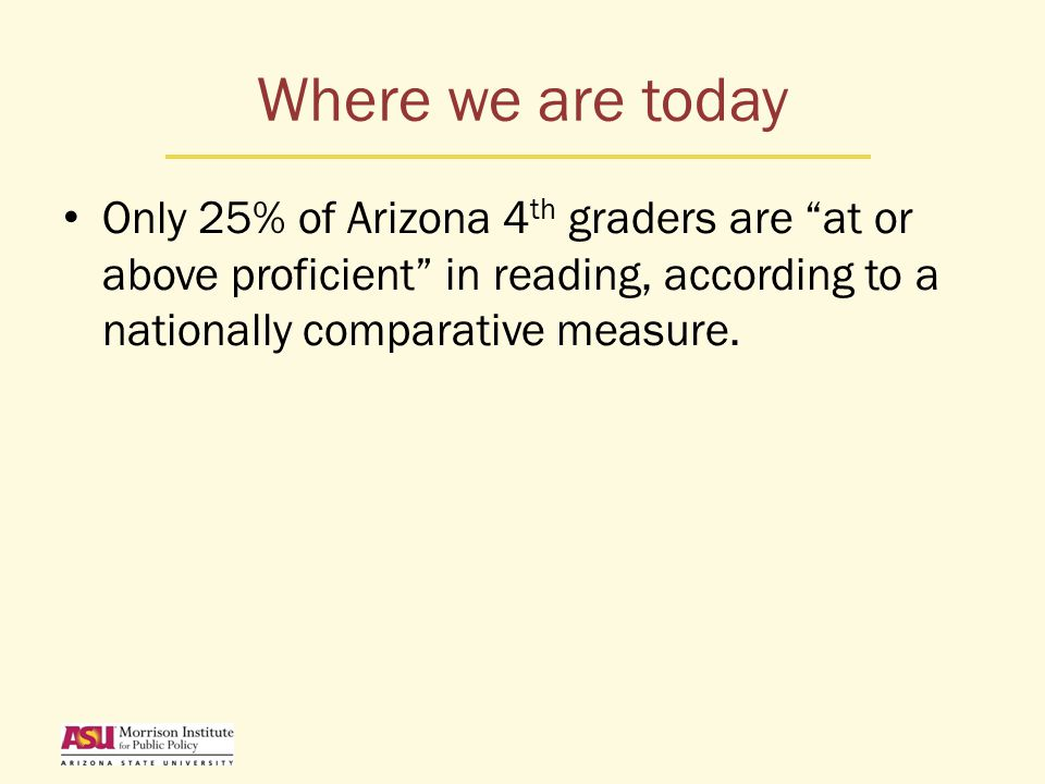 Where we are today Only 25% of Arizona 4 th graders are at or above proficient in reading, according to a nationally comparative measure.