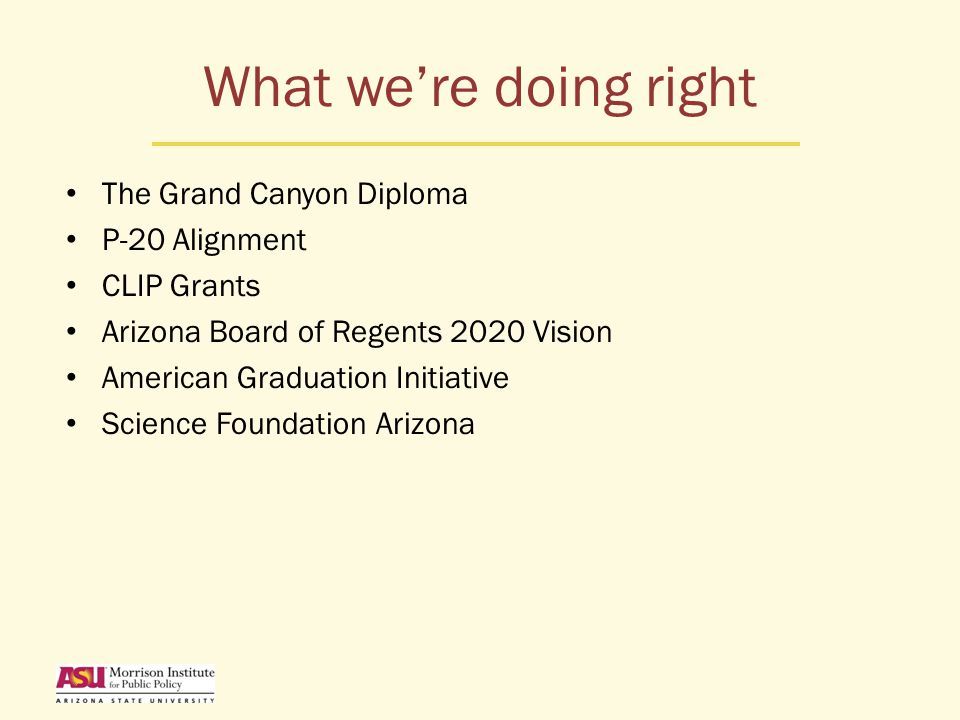 What we're doing right The Grand Canyon Diploma P-20 Alignment CLIP Grants Arizona Board of Regents 2020 Vision American Graduation Initiative Science Foundation Arizona