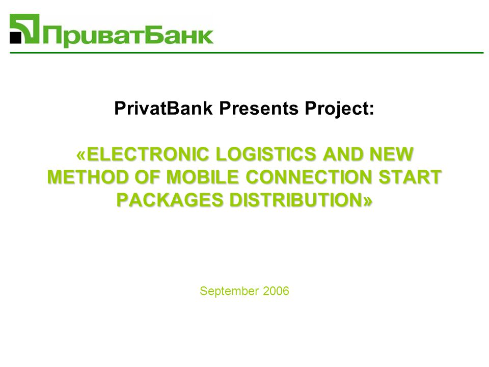 ELECTRONIC LOGISTICS AND NEW METHOD OF MOBILE CONNECTION START PACKAGES DISTRIBUTION» PrivatBank Presents Project: «ELECTRONIC LOGISTICS AND NEW METHOD OF MOBILE CONNECTION START PACKAGES DISTRIBUTION» September 2006