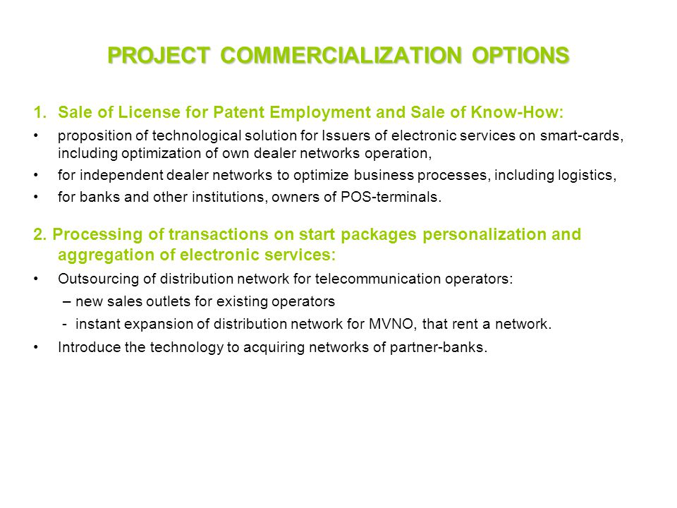 PROJECT COMMERCIALIZATION OPTIONS 1.Sale of License for Patent Employment and Sale of Know-How: proposition of technological solution for Issuers of electronic services on smart-cards, including optimization of own dealer networks operation, for independent dealer networks to optimize business processes, including logistics, for banks and other institutions, owners of POS-terminals.