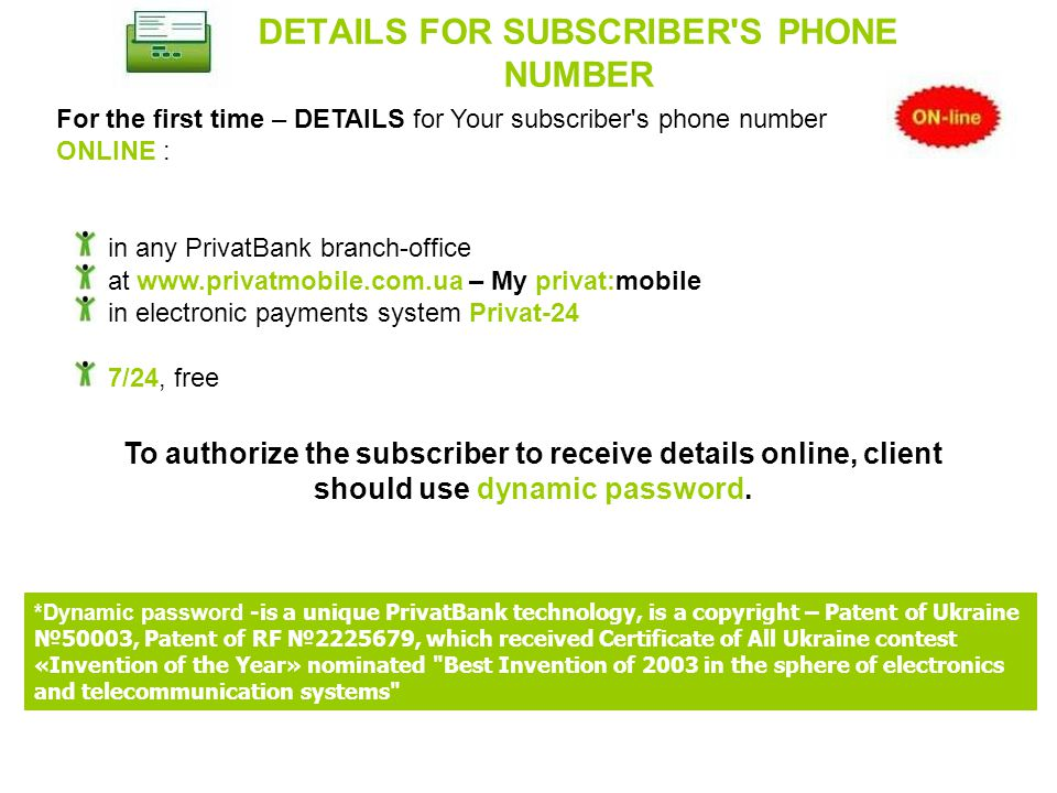 DETAILS FOR SUBSCRIBER S PHONE NUMBER For the first time – DETAILS for Your subscriber s phone number ONLINE : in any PrivatBank branch-office at   – My privat:mobile in electronic payments system Privat-24 7/24, free *Dynamic password -is a unique PrivatBank technology, is a copyright – Patent of Ukraine №50003, Patent of RF № , which received Certificate of All Ukraine contest «Invention of the Year» nominated Best Invention of 2003 in the sphere of electronics and telecommunication systems To authorize the subscriber to receive details online, client should use dynamic password.